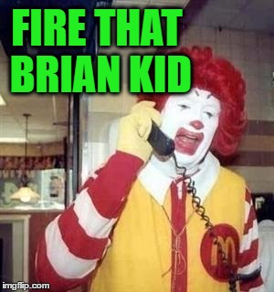 Ronald  | FIRE THAT BRIAN KID | image tagged in ronald | made w/ Imgflip meme maker