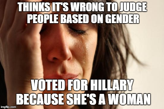 First World Problems Meme | THINKS IT'S WRONG TO JUDGE PEOPLE BASED ON GENDER VOTED FOR HILLARY BECAUSE SHE'S A WOMAN | image tagged in memes,first world problems | made w/ Imgflip meme maker