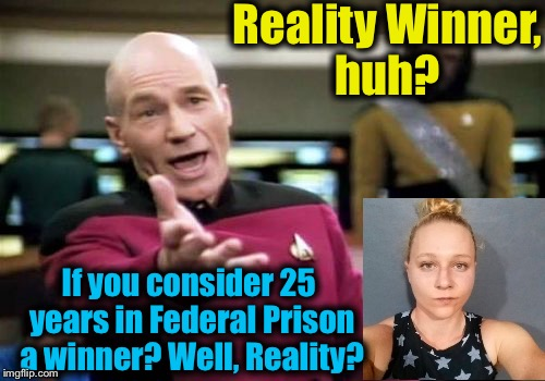 Stealing classified documents and giving them to the press? I don't believe you thought your cunning plan all the way through! | Reality Winner, huh? If you consider 25 years in Federal Prison a winner? Well, Reality? | image tagged in memes,picard wtf,evilmandoevil,funny,leaks | made w/ Imgflip meme maker