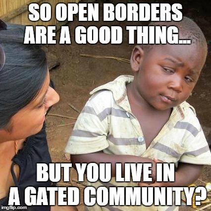 Third World Skeptical Kid Meme | SO OPEN BORDERS ARE A GOOD THING... BUT YOU LIVE IN A GATED COMMUNITY? | image tagged in memes,third world skeptical kid | made w/ Imgflip meme maker