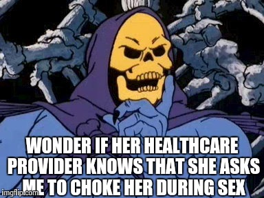 Meanwhile at snake mountain skeletor reflects on his tinder date | WONDER IF HER HEALTHCARE PROVIDER KNOWS THAT SHE ASKS ME TO CHOKE HER DURING SEX | image tagged in memes,funny,skeletor,sex | made w/ Imgflip meme maker
