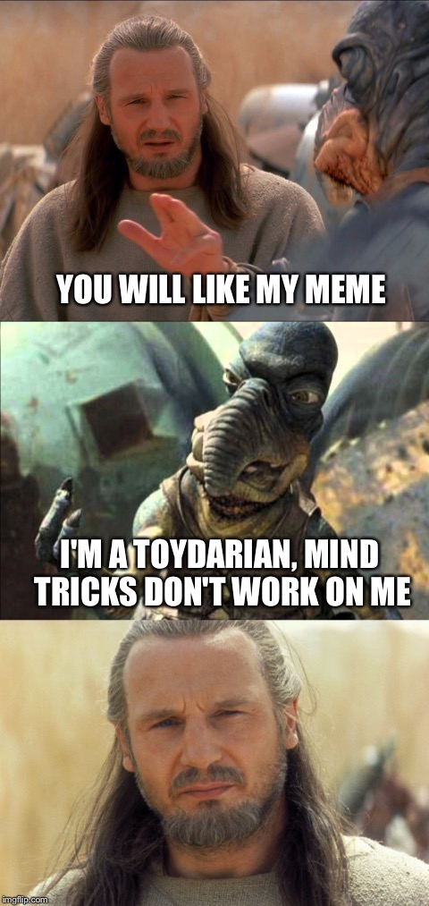Yes I am some kind of Jedi | YOU WILL LIKE MY MEME I'M A TOYDARIAN, MIND TRICKS DON'T WORK ON ME | image tagged in jedi mind trick,star wars,qui gon jinn,the force,star wars meme | made w/ Imgflip meme maker