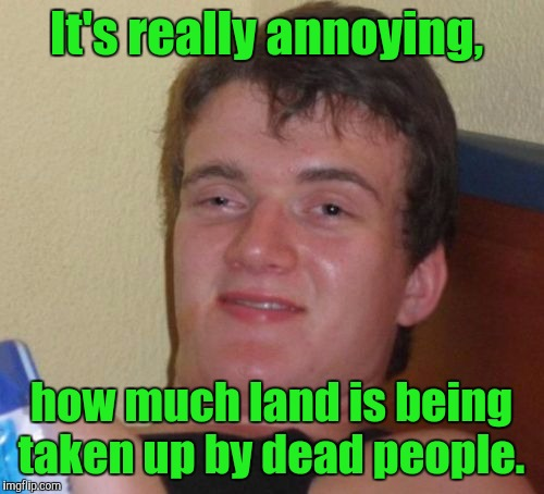 10 Guy Meme | It's really annoying, how much land is being taken up by dead people. | image tagged in memes,10 guy | made w/ Imgflip meme maker