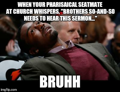 "Yah know, I'm pretty sure Jesus said something about a speck of dust and a plank, brother... | WHEN YOUR PHARISAICAL SEATMATE AT CHURCH WHISPERS, ""BROTHERS SO-AND-SO NEEDS TO HEAR THIS SERMON..."" BRUHH 