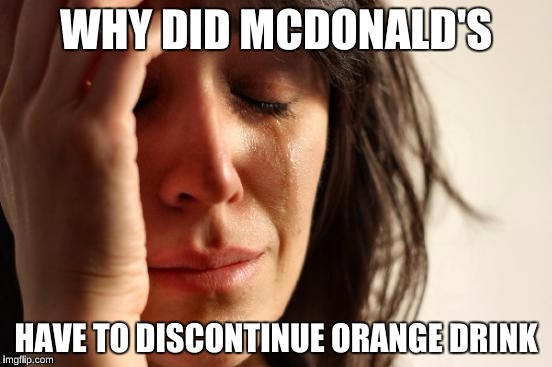 First World Problems Meme | WHY DID MCDONALD'S HAVE TO DISCONTINUE ORANGE DRINK | image tagged in memes,first world problems | made w/ Imgflip meme maker