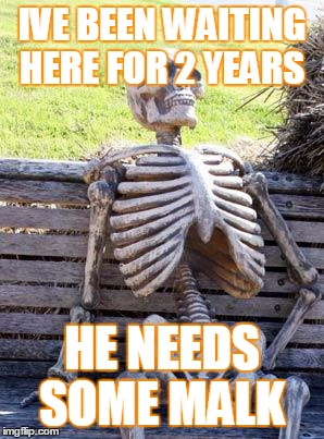 Waiting Skeleton Meme | IVE BEEN WAITING HERE FOR 2 YEARS HE NEEDS SOME MALK | image tagged in memes,waiting skeleton | made w/ Imgflip meme maker