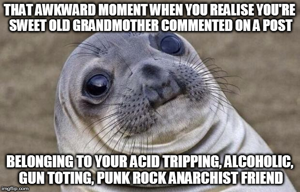 Fk I really hope she didn't read the rest of the comments on there... | THAT AWKWARD MOMENT WHEN YOU REALISE YOU'RE SWEET OLD GRANDMOTHER COMMENTED ON A POST BELONGING TO YOUR ACID TRIPPING, ALCOHOLIC, GUN TOTING | image tagged in memes,awkward moment sealion,grandma,old people,mistakes,oh crap | made w/ Imgflip meme maker