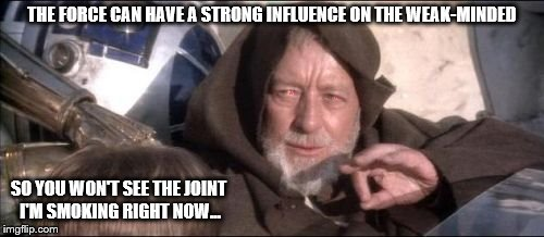 The Force can have a strong influence on the weak-minded. | THE FORCE CAN HAVE A STRONG INFLUENCE ON THE WEAK-MINDED SO YOU WON'T SEE THE JOINT I'M SMOKING RIGHT NOW... | image tagged in memes,these arent the droids you were looking for,the force,star wars,joint,nsfw | made w/ Imgflip meme maker