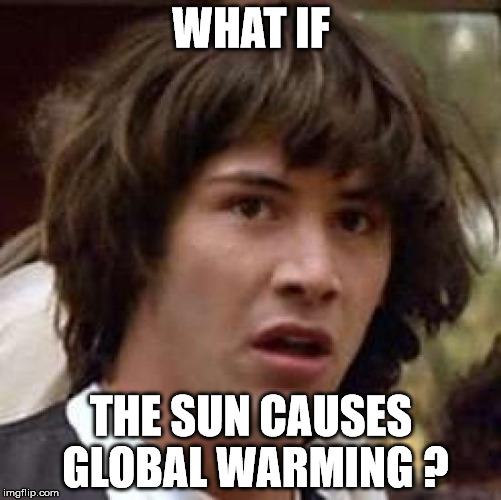 Global Warming | WHAT IF THE SUN CAUSES GLOBAL WARMING ? | image tagged in memes,conspiracy keanu,global warming,sun,hot,science | made w/ Imgflip meme maker