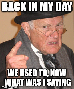Back In My Day Meme | BACK IN MY DAY WE USED TO, NOW WHAT WAS I SAYING | image tagged in memes,back in my day | made w/ Imgflip meme maker