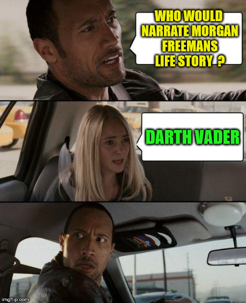 The Rock Driving Meme | WHO WOULD NARRATE MORGAN FREEMANS LIFE STORY  ? DARTH VADER | image tagged in memes,the rock driving | made w/ Imgflip meme maker
