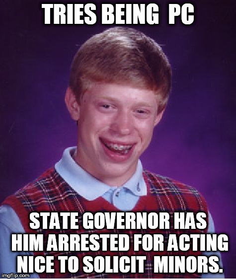 Bad Luck Brian Meme | TRIES BEING  PC STATE GOVERNOR HAS HIM ARRESTED FOR ACTING NICE TO SOLICIT  MINORS. | image tagged in memes,bad luck brian,politically correct,minor,arrested | made w/ Imgflip meme maker