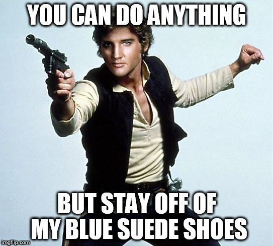 Elvis Solo | YOU CAN DO ANYTHING BUT STAY OFF OF MY BLUE SUEDE SHOES | image tagged in elvis,memes,star wars | made w/ Imgflip meme maker