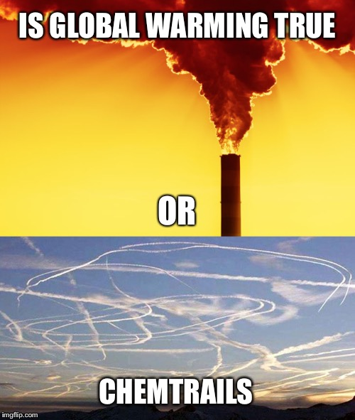 One does not preclude the other | IS GLOBAL WARMING TRUE CHEMTRAILS OR | image tagged in global warming,chemtrails,climate change,smoke stack,jet | made w/ Imgflip meme maker