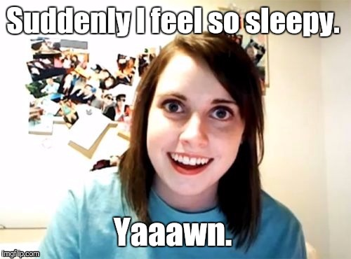 1m7sar jpg | Suddenly I feel so sleepy. Yaaawn. | image tagged in 1m7sar jpg | made w/ Imgflip meme maker