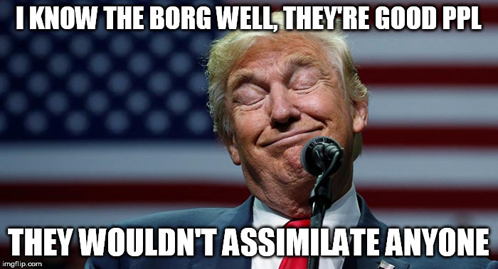 I KNOW THE BORG WELL, THEY'RE GOOD PPL THEY WOULDN'T ASSIMILATE ANYONE | made w/ Imgflip meme maker