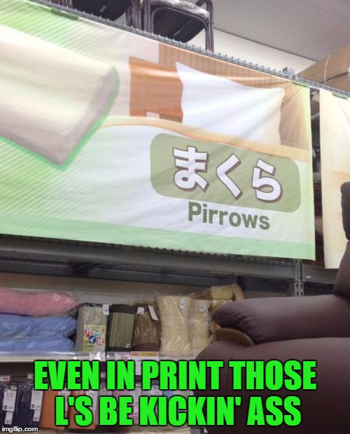 Apparently in Japan they can't spell with L's either... | EVEN IN PRINT THOSE L'S BE KICKIN' ASS | image tagged in pirrows,memes,pillows,funny,funny signs,signs | made w/ Imgflip meme maker