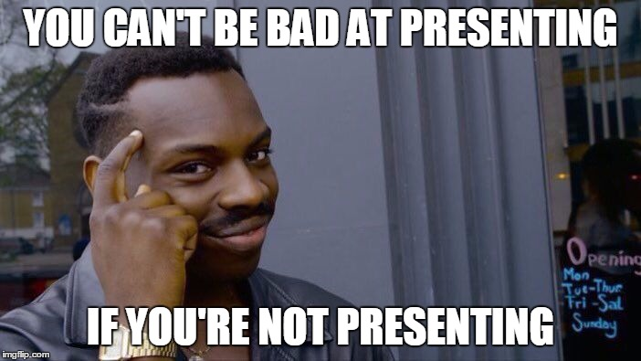 You can't be bad at presenting if you're not presenting