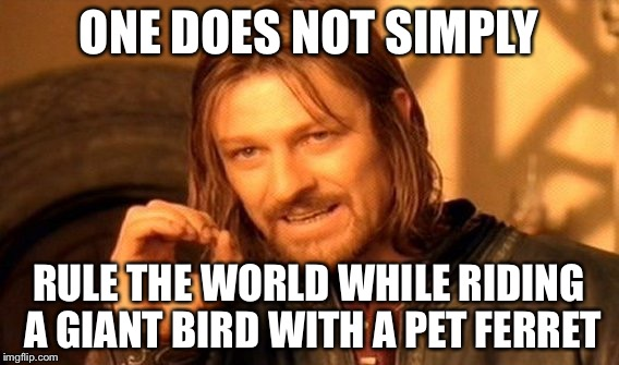 One Does Not Simply Meme | ONE DOES NOT SIMPLY RULE THE WORLD WHILE RIDING A GIANT BIRD WITH A PET FERRET | image tagged in memes,one does not simply | made w/ Imgflip meme maker