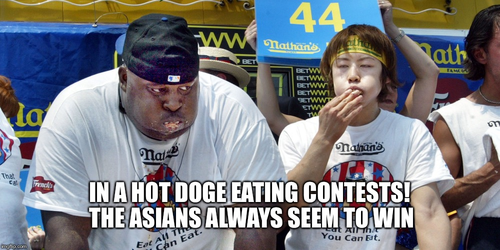 IN A HOT DOGE EATING CONTESTS! THE ASIANS ALWAYS SEEM TO WIN | made w/ Imgflip meme maker