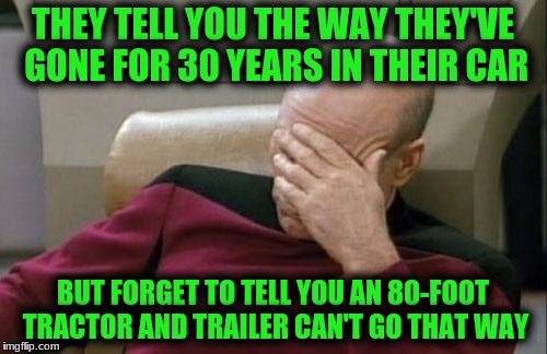 Captain Picard Facepalm Meme | THEY TELL YOU THE WAY THEY'VE GONE FOR 30 YEARS IN THEIR CAR BUT FORGET TO TELL YOU AN 80-FOOT TRACTOR AND TRAILER CAN'T GO THAT WAY | image tagged in memes,captain picard facepalm | made w/ Imgflip meme maker