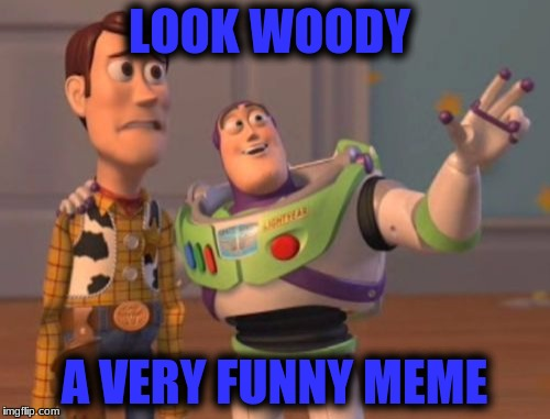 X, X Everywhere Meme | LOOK WOODY A VERY FUNNY MEME | image tagged in memes,x x everywhere | made w/ Imgflip meme maker
