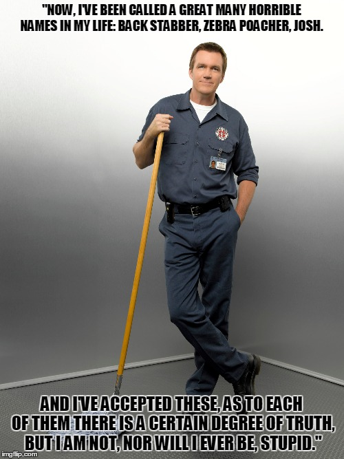 "Scrubs Janitor Names Quote | ""NOW, I'VE BEEN CALLED A GREAT MANY HORRIBLE NAMES IN MY LIFE: BACK STABBER, ZEBRA POACHER, JOSH. AND I'VE ACCEPTED THESE, AS TO EACH OF THE 