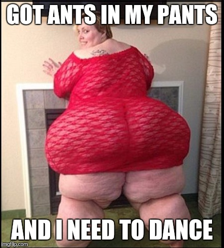 Memes | GOT ANTS IN MY PANTS AND I NEED TO DANCE | image tagged in memes | made w/ Imgflip meme maker