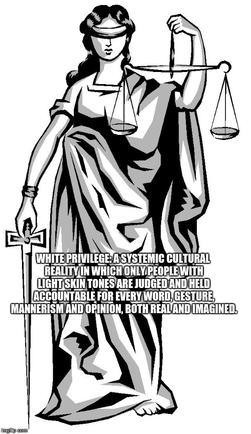 lady justice |  WHITE PRIVILEGE: A SYSTEMIC CULTURAL REALITY IN WHICH ONLY PEOPLE WITH LIGHT SKIN TONES ARE JUDGED AND HELD ACCOUNTABLE FOR EVERY WORD, GESTURE, MANNERISM AND OPINION, BOTH REAL AND IMAGINED. | image tagged in lady justice | made w/ Imgflip meme maker
