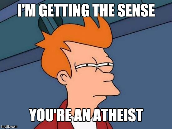 Futurama Fry Meme | I'M GETTING THE SENSE YOU'RE AN ATHEIST | image tagged in memes,futurama fry | made w/ Imgflip meme maker