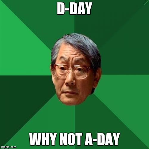 High Expectations Asian Father Meme | D-DAY WHY NOT A-DAY | image tagged in memes,high expectations asian father | made w/ Imgflip meme maker