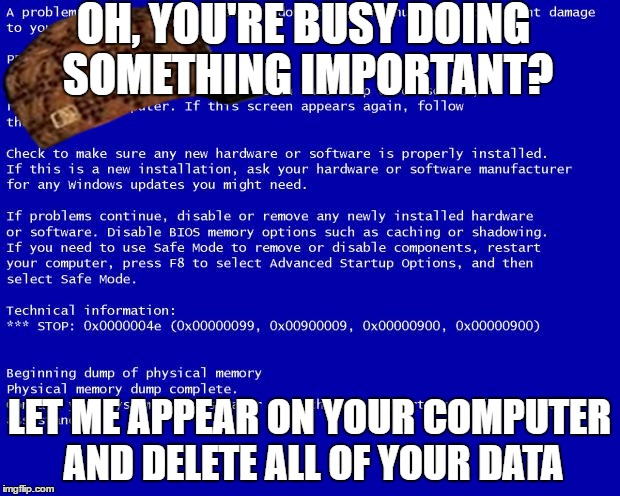 Scumbag BSoD is Being Smartaleck | OH, YOU'RE BUSY DOING SOMETHING IMPORTANT? LET ME APPEAR ON YOUR COMPUTER AND DELETE ALL OF YOUR DATA | image tagged in blue screen of death,scumbag | made w/ Imgflip meme maker