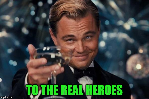 Leonardo Dicaprio Cheers Meme | TO THE REAL HEROES | image tagged in memes,leonardo dicaprio cheers | made w/ Imgflip meme maker