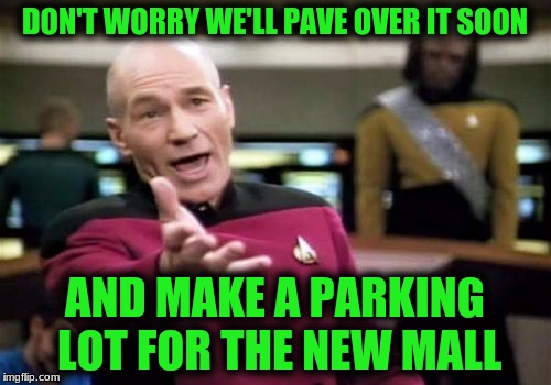 Picard Wtf Meme | DON'T WORRY WE'LL PAVE OVER IT SOON AND MAKE A PARKING LOT FOR THE NEW MALL | image tagged in memes,picard wtf | made w/ Imgflip meme maker