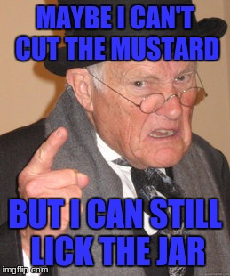 Back In My Day Meme | MAYBE I CAN'T CUT THE MUSTARD BUT I CAN STILL LICK THE JAR | image tagged in memes,back in my day | made w/ Imgflip meme maker