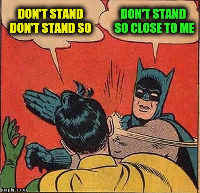 Batman Slapping Robin Meme | DON'T STAND DON'T STAND SO DON'T STAND SO CLOSE TO ME | image tagged in memes,batman slapping robin | made w/ Imgflip meme maker