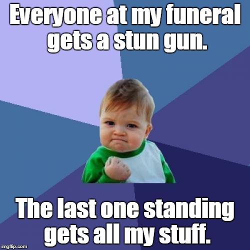 Success Kid Meme | Everyone at my funeral gets a stun gun. The last one standing gets all my stuff. | image tagged in memes,success kid | made w/ Imgflip meme maker