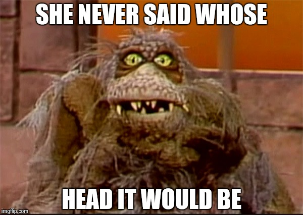Scred | SHE NEVER SAID WHOSE HEAD IT WOULD BE | image tagged in scred | made w/ Imgflip meme maker