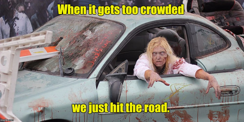 Zombie In Car | When it gets too crowded we just hit the road. | image tagged in zombie in car | made w/ Imgflip meme maker