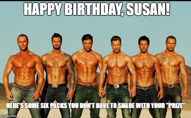 "HappyBirthday | HAPPY BIRTHDAY, SUSAN! HERE'S SOME SIX PACKS YOU DON'T HAVE TO SHARE WITH YOUR ""PRIZE"" 