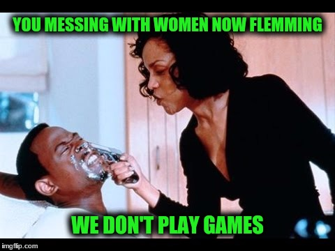 YOU MESSING WITH WOMEN NOW FLEMMING WE DON'T PLAY GAMES | made w/ Imgflip meme maker
