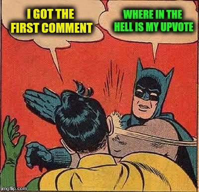 Batman Slapping Robin Meme | I GOT THE FIRST COMMENT WHERE IN THE HELL IS MY UPVOTE | image tagged in memes,batman slapping robin | made w/ Imgflip meme maker