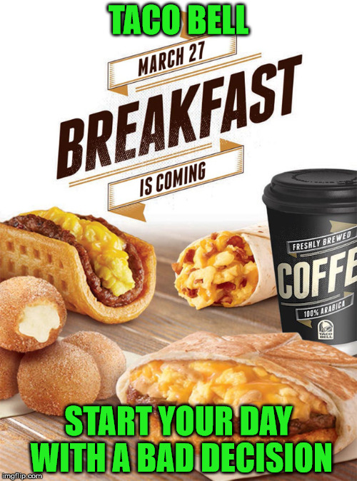 Time To Call In Sick | TACO BELL START YOUR DAY WITH A BAD DECISION | image tagged in taco bell,breakfast | made w/ Imgflip meme maker