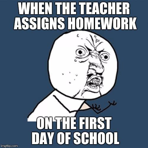 Y U No Meme | WHEN THE TEACHER ASSIGNS HOMEWORK ON THE FIRST DAY OF SCHOOL | image tagged in memes,y u no | made w/ Imgflip meme maker