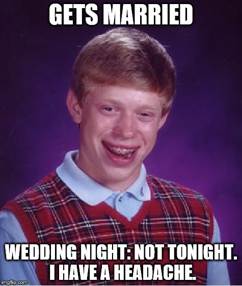Bad Luck Brian Meme | GETS MARRIED WEDDING NIGHT: NOT TONIGHT. I HAVE A HEADACHE. | image tagged in memes,bad luck brian | made w/ Imgflip meme maker