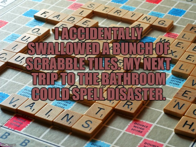 Scrabble | I ACCIDENTALLY SWALLOWED A BUNCH OF SCRABBLE TILES. MY NEXT TRIP TO THE BATHROOM COULD SPELL DISASTER. | image tagged in scrabble,bathroom,funny,funny memes | made w/ Imgflip meme maker
