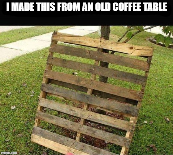 I MADE THIS FROM AN OLD COFFEE TABLE | image tagged in coffee table | made w/ Imgflip meme maker
