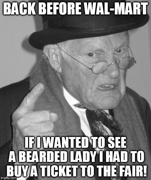 Back In My Day | BACK BEFORE WAL-MART IF I WANTED TO SEE A BEARDED LADY I HAD TO BUY A TICKET TO THE FAIR! | image tagged in back in my day,walmart,people of walmart,memes,fair,bearded lady | made w/ Imgflip meme maker