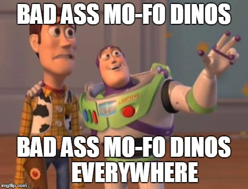 X, X Everywhere Meme | BAD ASS MO-FO DINOS BAD ASS MO-FO DINOS     EVERYWHERE | image tagged in memes,x,x everywhere,x x everywhere | made w/ Imgflip meme maker
