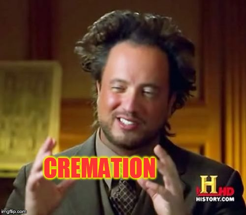 Ancient Aliens Meme | CREMATION | image tagged in memes,ancient aliens | made w/ Imgflip meme maker